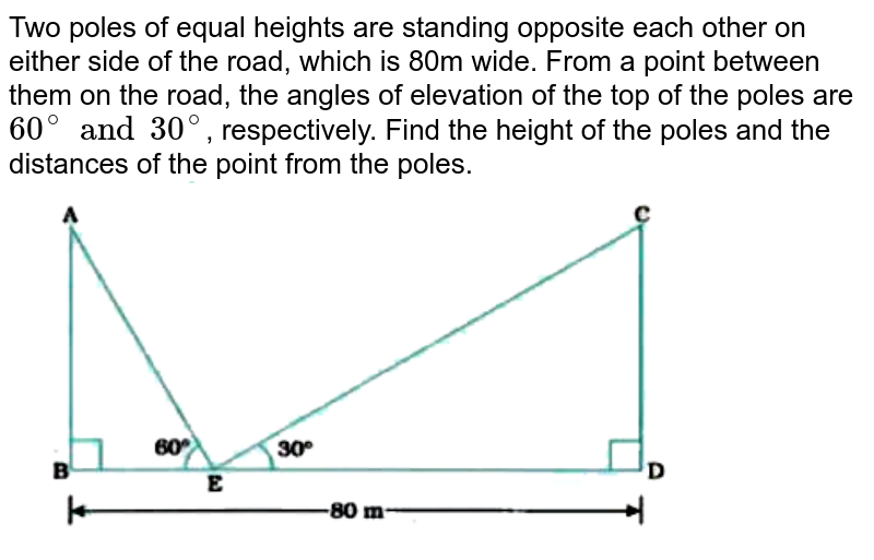 """Two poles of equal heights are standing opposite each other on either side of the road, which is 80m wide. From a point between them on the road, the angles of elevation of the top of the poles are `60^(@) and 30^(@)`, respectively. Find the height of the poles and the distances of the point from the poles. <br> <img src=""""https://doubtnut-static.s.llnwi.net/static/physics_images/NVT_MAT_X_P2_C09_E01_010_Q01.png"""" width=""""80%"""">"""