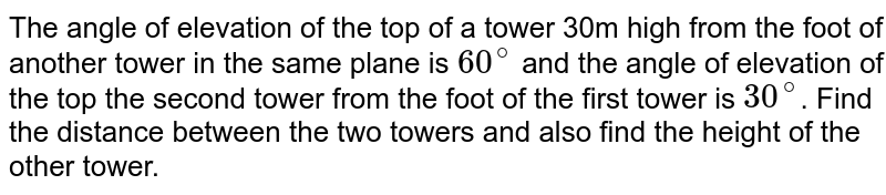 The angle of elevation of the top of a tower 30m high from the foot of another tower in the same plane is `60^(@)` and the angle of elevation of the top the second tower from the foot of the first tower is `30^(@)`. Find the distance between the two towers and also find the height of the other tower.