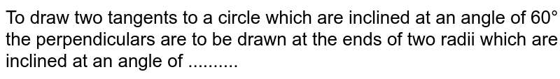 To draw two tangents to a circle which are inclined at an angle of 60° the perpendiculars are to be drawn at the ends of two radii which are inclined at an angle of ..........