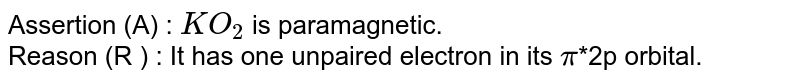 Assertion (A) : `KO_(2)` is paramagnetic. <br> Reason (R ) : It has one unpaired electron in its `pi`*2p orbital.