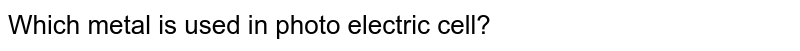 Which metal is used in photo electric cell?
