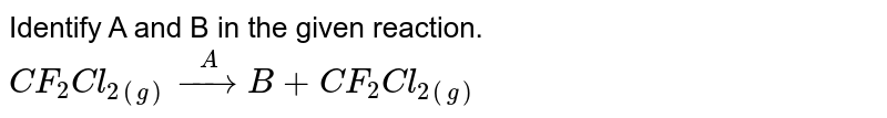Identify A and B in the given reaction. <br> `CF_2 Cl_(2(g)) overset(A)to B + CF_2 Cl_(2(g))`