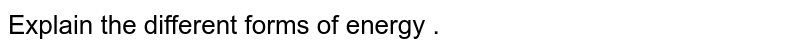 Explain the different forms of energy .