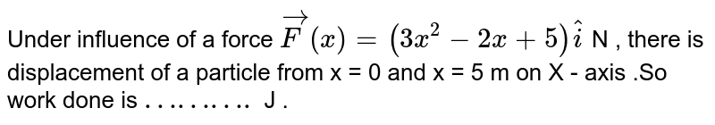 Under influence  of a force  `vec(F) (x) = (3x^(2) - 2x +5) hat(i)` N , there is displacement  of a particle  from x = 0 and x = 5 m on X - axis  .So work done is `……….` J .