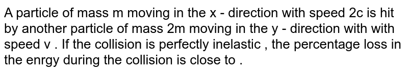 A particle of mass m moving in the x - direction  with speed 2c is hit by another particle  of mass  2m moving in the y - direction with with speed v . If the collision is perfectly inelastic , the percentage loss in the enrgy during the collision is close to .