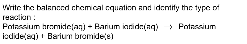 Write the balanced chemical equation and identify the type of reaction : <br> Potassium bromide(aq) + Barium iodide(aq) `to` Potassium iodide(aq) + Barium bromide(s)