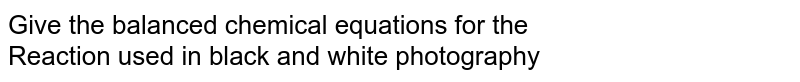 Give the balanced chemical equations for the  <br> Reaction used in black and white photography