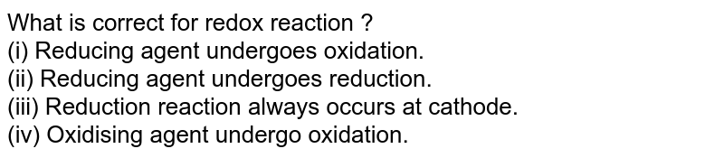 What is correct for redox reaction ? <br> (i) Reducing agent undergoes oxidation. <br> (ii) Reducing agent undergoes reduction. <br> (iii) Reduction reaction always occurs at cathode. <br> (iv) Oxidising agent undergo oxidation.