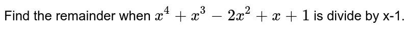 Find the remainder when `x^(4) + x^(3) - 2x^(2) + x +1` is divide by x-1.