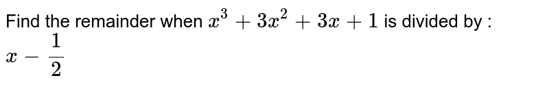 Find the remainder when `x^(3) + 3x^(2) + 3x+1` is divided by :  <br> `x-(1)/(2)`