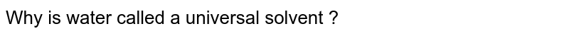 Why is water called a universal solvent ?