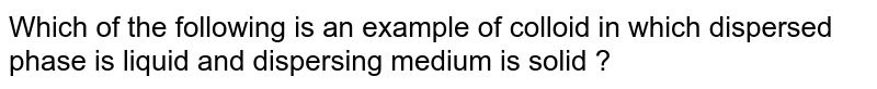Which of the following is an example of colloid in which dispersed phase is liquid and dispersing medium is solid ?