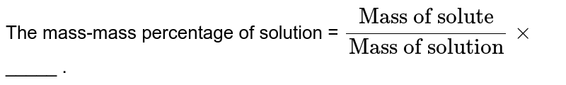 """The mass-mass percentage of solution = `(""""Mass of solute"""")/(""""Mass of solution"""")xx` _____ ."""