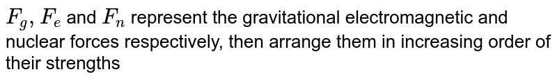 `F_(g), F_(e)` and `F_(n)` represent the gravitational electromagnetic and nuclear forces respectively, then arrange them in increasing order of their strengths