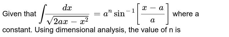 Given that `int (dx)/(sqrt(2ax - x^2)) = a^n sin^(-1) [(x-a)/(a)] ` where a   constant. Using dimensional analysis, the value of n is