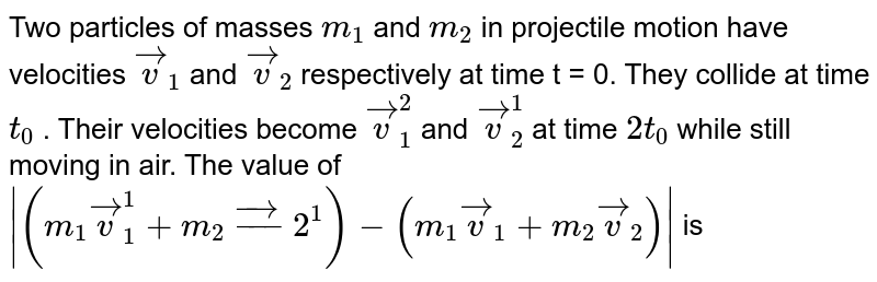Two particles of masses `m_1` and `m_2`  in projectile motion have velocities `vecv_1` and `vecv_2`   respectively at time t = 0. They collide at time `t_0` . Their velocities become `vecv_1^2` and `vecv_2^1`  at time `2t_0`  while still moving in air. The value of ` (m_1 vecv_1^1 + m_2vec_2^1) - (m_1vecv_1 + m_2vecv_2) `  is