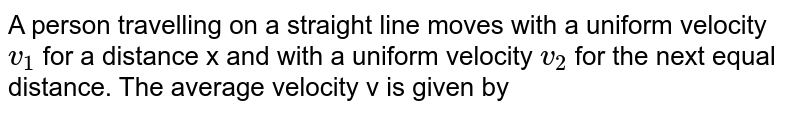 A person travelling on a straight line moves with a uniform velocity `v_(1)` for a distance x and with a uniform velocity `v_(2)` for the next equal distance. The average velocity v is given by