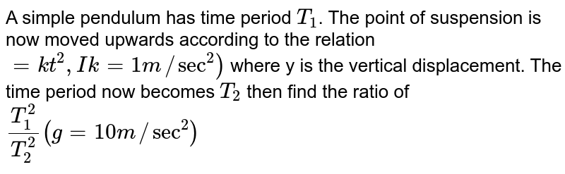 A simple pendulum has time period `T_(1)`. The point of suspension is now moved upwards according to the relation `=kt^(2),Ik=1m//sec^(2))` where y is the vertical displacement. The time period now becomes `T_(2)` then find the ratio of `(T_(1)^(2))/(T_(2)^(2)) (g=10m//sec^(2))`