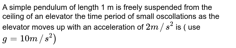 A simple pendulum of length 1 m is freely suspended from the ceiling of an elevator. The time period of small oscillations as the elevator moves up with an acceleration of `2m//s^(2)` is (use `g=10m//s^(2)`)