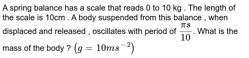 A spring balance has a scale that reads 0 to 10 kg . The length of the scale is 10cm . A body suspended from this balance , when displaced and released , oscillates with period of `(pis)/(10)`. What is the mass of the body ? `(g=10ms^(-2))`