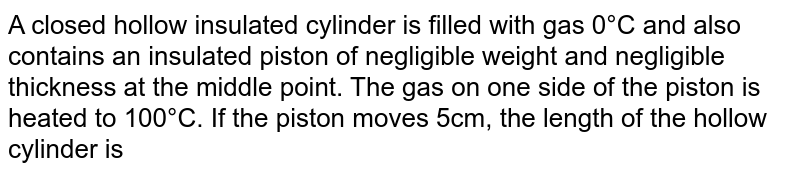 A closed hollow insulated cylinder is filled with gas 0°C and also contains an insulated piston of negligible weight and negligible thickness at the middle point. The gas on one side of the piston is heated to 100°C. If the piston moves 5cm, the length of the hollow cylinder is