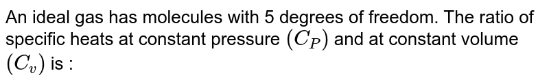 An ideal gas has molecules with 5 degrees of freedom. The ratio of specific heats at constant pressure `(C_P)` and at constant volume `(C_v)` is :