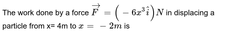 The work done by a force `vecF= (-6x^(3) hati)N` in displacing a particle from x= 4m to `x= -2m` is
