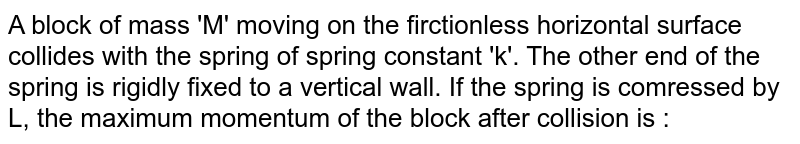 A block of mass 'M' moving on the firctionless horizontal surface collides with the spring of spring constant 'k'. The other end of the spring is rigidly fixed to a vertical wall. If the spring is comressed by L, the maximum momentum of the block after collision is :