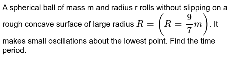 A spherical ball of mass m and radius r rolls without slipping on a rough concave surface of large radius `R=(R= (9)/(7)m)`. It makes small oscillations about the lowest point. Find the time period.