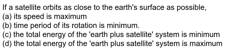 If a satellite orbits as close to the earth's surface as possible, <br> (a) its speed is maximum <br> (b) time period of its rotation is minimum. <br> (c) the total energy of the 'earth plus satellite' system is minimum <br> (d) the total energy of the 'earth plus satellite' system is maximum