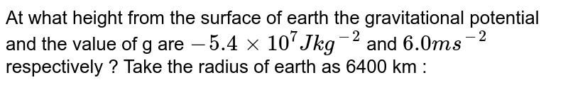 At what height from the surface of earth the gravitational potential and the value of g are `-5.4 xx 10^(7) J kg^(-2)` and `6.0 ms^(-2)` respectively ? Take the radius of earth as 6400 km :