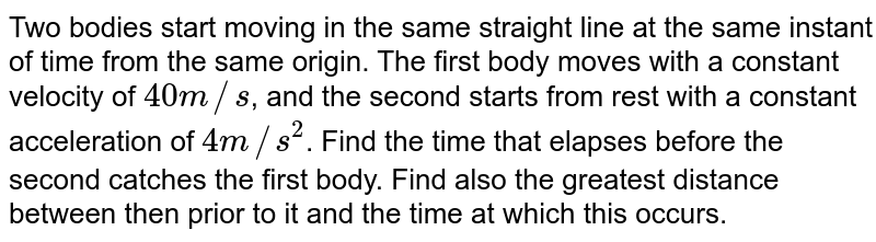 Two bodies start moving in the same straight line at the same instant of time from the same origin. The first body moves with a constant velocity of `40m//s`, and the second starts from rest with a constant acceleration of `4m//s^(2)`. Find the time that elapses before the second catches the first body. Find also the greatest distance between then prior to it and the time at which this occurs.