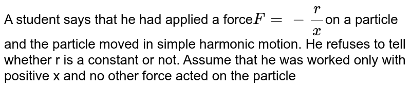 A student says that he had applied a force` F= - r/x `on a particle and the particle moved in simple harmonic motion. He refuses to tell whether r is a constant or not. Assume that he was worked only with positive x and no other force acted on the particle