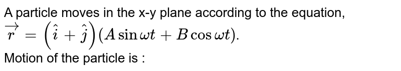 A particle moves in the x-y plane according to the equation, `vecr=(hati+hatj)(A sin omegat+B cos omegat)`.<br> Motion of the particle is :