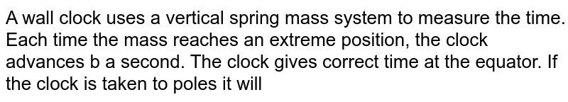 A wall clock uses a vertical spring mass system to measure the time. Each time the mass reaches an extreme position, the clock advances b a second. The clock gives correct time at the equator. If the clock is taken to poles it will