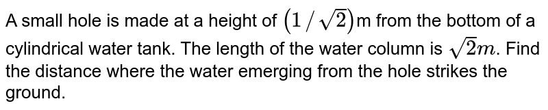A small hole is made at a height of `( 1// sqrt2)`m from the bottom of a cylindrical water tank. The length of the water column is `sqrt(2)m`. Find the distance where the water emerging from the hole strikes the ground.
