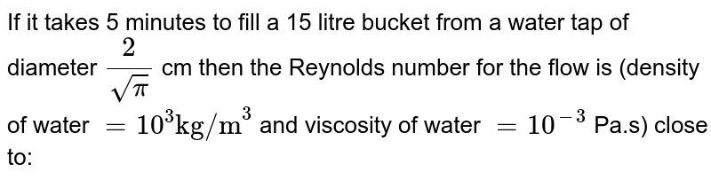 """If it takes 5 minutes to fill a 15 litre bucket from a water tap of diameter `( 2) /( sqrtpi)` cm then the Reynolds number for the flow is (density of water `=10^(3) """"kg/m""""^(3)` and viscosity of water `= 10^(-3)` Pa.s) close to:"""