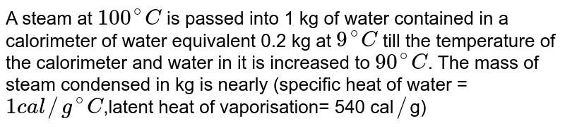 """A steam at 100°C is passed into 1kg of water contained in a calorimeter of water equivalent 0.2kg at 9°C, till the temperature of the calorimeter and water in it is increased to 90°C.The mass of steam condensed in kg is nearly (sp. Heat of water =1 cal/g `""""""""^(@) C`, Latent heat of vaporization `= 540 """"cal/g""""` )"""