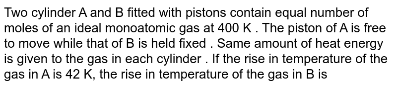 Two cylinder A and B fitted with pistons contain equal number of moles of an ideal monoatomic gas at 400K. The piston A is free to move, while that of B is held fixed. The same amount of heat is given to the gas in each cylinder. If the rise in temperature of the gas in A is 42K, then the rise in temperature of the gas in B is `( gamma= 5//3)`
