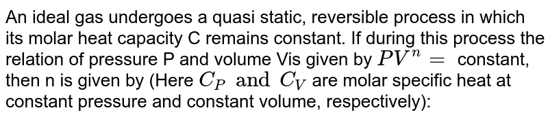 An ideal gas undergoes a quasi static, reversible process in which its molar heat capacity C remains constant. If during this process the relation of pressure P and volume Vis given by `PV^(n)=` constant, then n is given by (Here `C_(P) and C_(V)` are molar specific heat at constant pressure and constant volume, respectively):