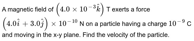 A magnetic field of `( 4.0 xx 10^(-3)hatk)` T exerts a force `( 4.0hati + 3.0hatj ) xx 10^(- 10)` N on a particle having a charge `10^(-9)` C and moving in the x-y plane. Find the velocity of the particle.