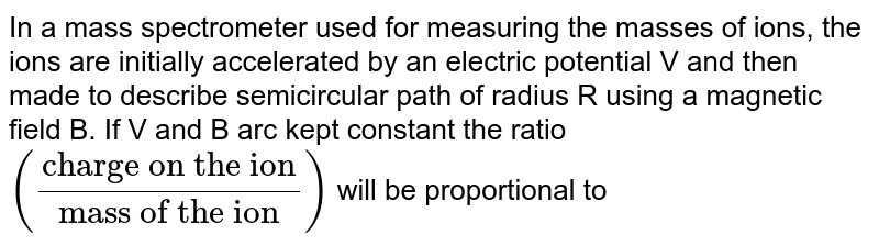 """In a mass spectrometer used for measuring the masses of ions, the ions are initially accelerated by an electric potential V and then made to describe semicircular path of radius R using a magnetic field B. If V and B arc kept constant the ratio `((""""charge on the ion"""")/(""""mass of the ion""""))` will be proportional to"""
