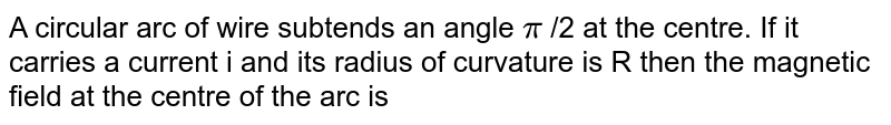 A circular arc of wire subtends an angle `pi` /2 at the centre. If it carries a current i and its radius of curvature is R then the magnetic field at the centre of the arc is