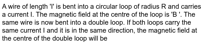 A wire of length 'I' is bent into a circular loop of radius R and carries a current I. The magnetic field at the centre of the loop is 'B '. The same wire is now bent into a double loop. If both loops carry the same current I and it is in the same direction, the magnetic field at the centre of the double loop will be