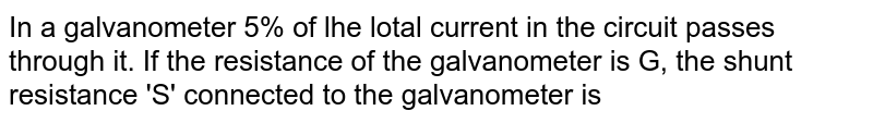 In a galvanometer 5% of lhe lotal current in the circuit passes through it. If the resistance of the galvanometer is G, the shunt resistance 'S' connected to the galvanometer is