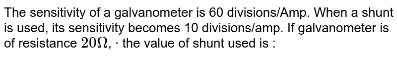 The sensitivity of a galvanometer is 60 divisions/Amp. When a shunt is used, its sensitivity becomes 10 divisions/amp. If galvanometer is of resistance `20Omega`, · the value of shunt used is :