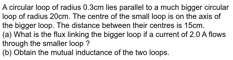 A circular loop of radius 0.3cm lies parallel to a much bigger circular loop of radius 20cm. The centre of the small loop is on the axis of the bigger loop. The distance between their centres is 15cm. <br> (a) What is the flux linking the bigger loop if a current of 2.0 A flows through the smaller loop ? <br> (b) Obtain the mutual inductance of the two loops.