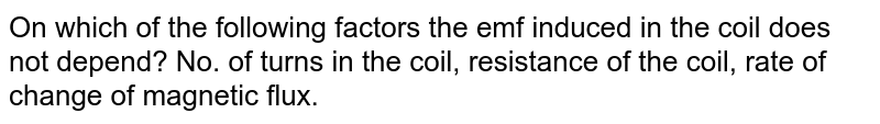On which of the following factors the emf induced in the coil does not depend? No. of turns in the coil, resistance of the coil, rate of change of magnetic flux.