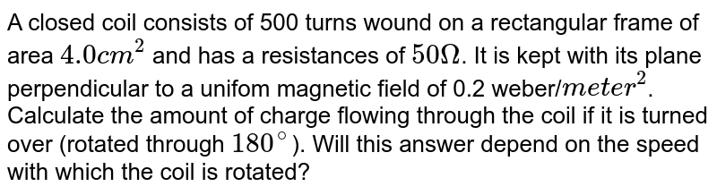 """A closed coil consists of 500 turns wound on a rectangular frame of area `4.0 cm^(2)` and has a resistances of `5Omega`. It is kept with its plane perpendicular to a unifom magnetic field of 0.2 weber/`""""meter""""^(2)`. Calculate the amount of charge flowing through the coil if it is turned over (rotated through `180^(@)`). Will this answer  depend on the speed with which the coil is rotated?"""