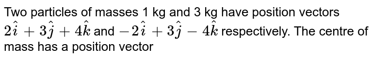 Two particles of masses 1 kg and 3 kg have position vectors `2hati+3hatj+4hatk` and `-2 hati +3 hatj-4hatk` respectively. The centre of mass has a position vector